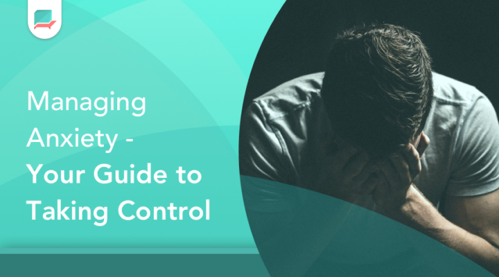 Managing Anxiety – Your Guide to Taking Control